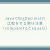 JavaでBigDecimalの比較をする際は注意(compareToとequals)