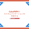 CakePHP4でカスタムバリデーションを作成する