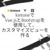 kintoneでVue.jsとBootstrapを使用して、カスタマイズビューを作る