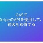 GASでStripeのAPIを使用して、顧客を取得する